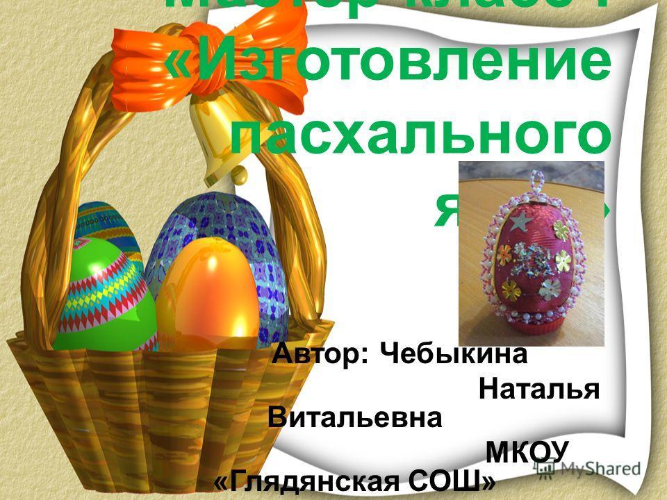 Мастер-класс : «Изготовление пасхального яйца» Автор: Чебыкина Наталья Витальевна МКОУ «Глядянская СОШ»