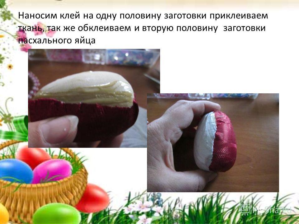 Наносим клей на одну половину заготовки приклеиваем ткань, так же обклеиваем и вторую половину заготовки пасхального яйца
