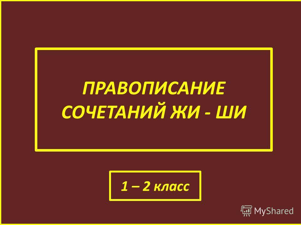 ПРАВОПИСАНИЕ СОЧЕТАНИЙ ЖИ - ШИ 1 – 2 класс