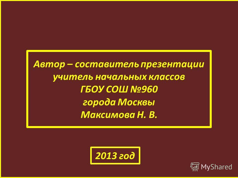 Автор – составитель презентации учитель начальных классов ГБОУ СОШ 960 города Москвы Максимова Н. В. 2013 год