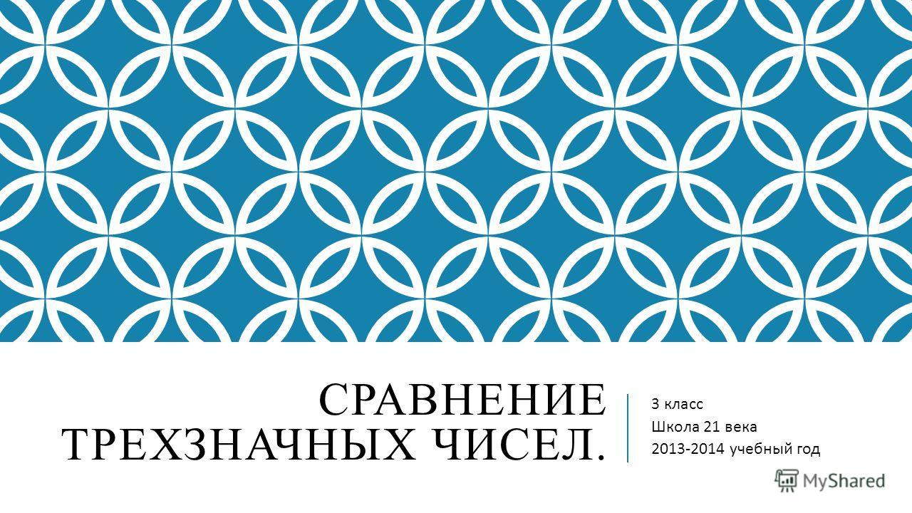 СРАВНЕНИЕ ТРЕХЗНАЧНЫХ ЧИСЕЛ. 3 класс Школа 21 века 2013-2014 учебный год