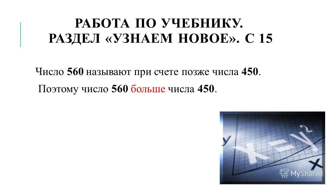 РАБОТА ПО УЧЕБНИКУ. РАЗДЕЛ «УЗНАЕМ НОВОЕ». С 15 Число 560 называют при счете позже числа 450. Поэтому число 560 больше числа 450.