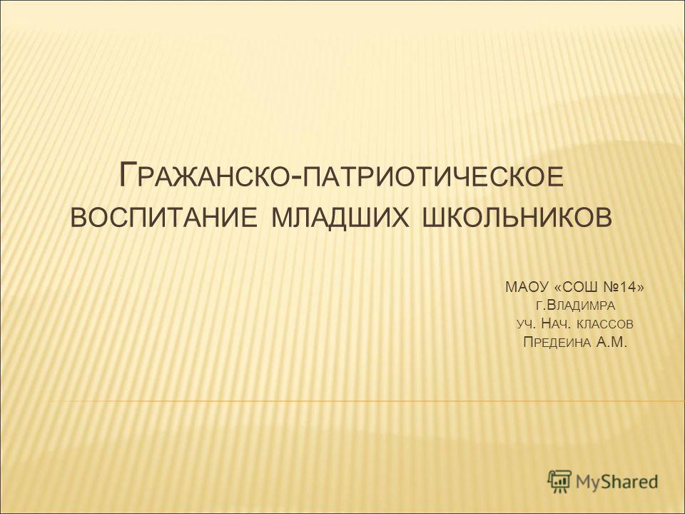Г РАЖАНСКО - ПАТРИОТИЧЕСКОЕ ВОСПИТАНИЕ МЛАДШИХ ШКОЛЬНИКОВ МАОУ «СОШ 14» Г.В ЛАДИМРА УЧ. Н АЧ. КЛАССОВ П РЕДЕИНА А.М.