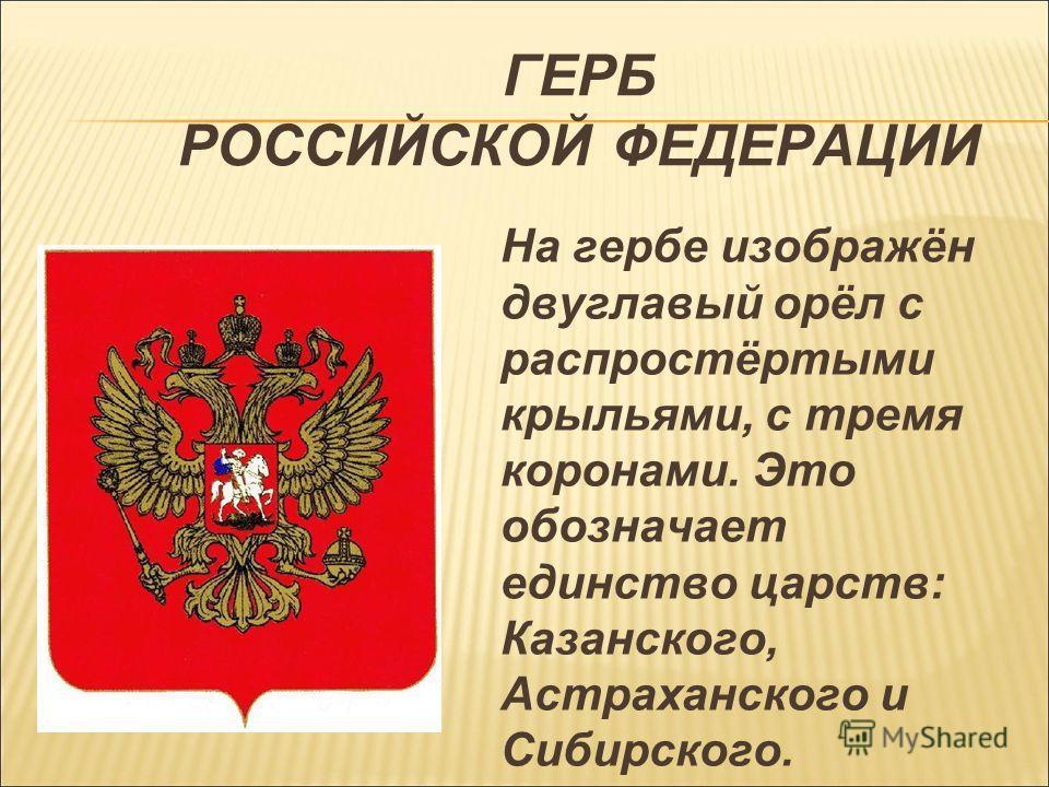 ГЕРБ РОССИЙСКОЙ ФЕДЕРАЦИИ На гербе изображён двуглавый орёл с распростёртыми крыльями, с тремя коронами. Это обозначает единство царств: Казанского, Астраханского и Сибирского.
