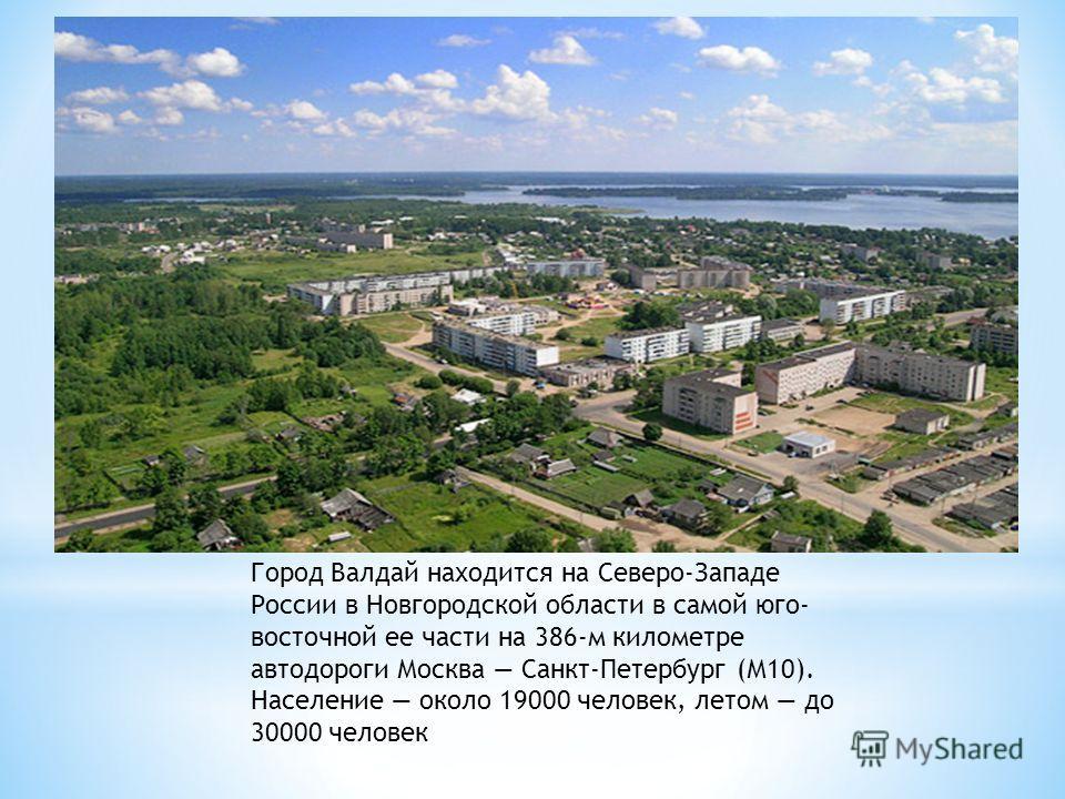 Город Валдай находится на Северо-Западе России в Новгородской области в самой юго- восточной ее части на 386-м километре автодороги Москва Санкт-Петербург (М10). Население около 19000 человек, летом до 30000 человек