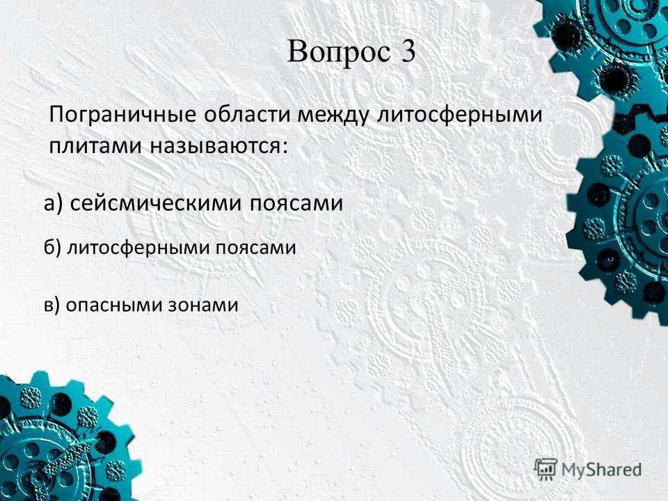 Вопрос 3 Пограничные области между литосферными плитами называются: а) сейсмическими поясами б) литосферными поясами в) опасными зонами