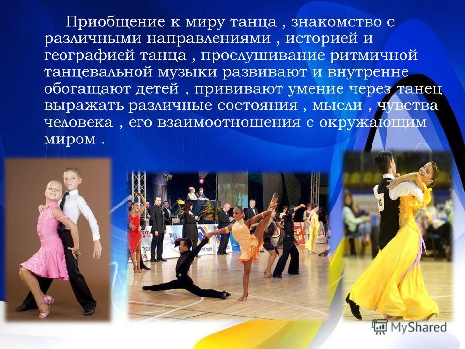 Приобщение к миру танца, знакомство с различными направлениями, историей и географией танца, прослушивание ритмичной танцевальной музыки развивают и внутренне обогащают детей, прививают умение через танец выражать различные состояния, мысли, чувства