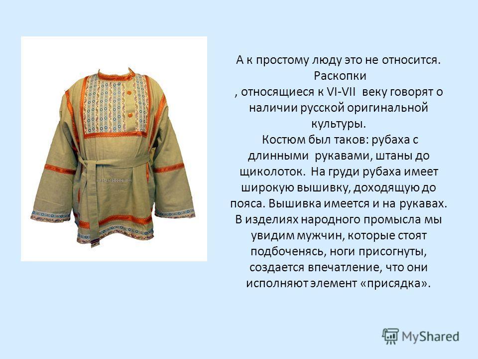 А к простому люду это не относится. Раскопки, относящиеся к VI-VII веку говорят о наличии русской оригинальной культуры. Костюм был таков: рубаха с длинными рукавами, штаны до щиколоток. На груди рубаха имеет широкую вышивку, доходящую до пояса. Выши