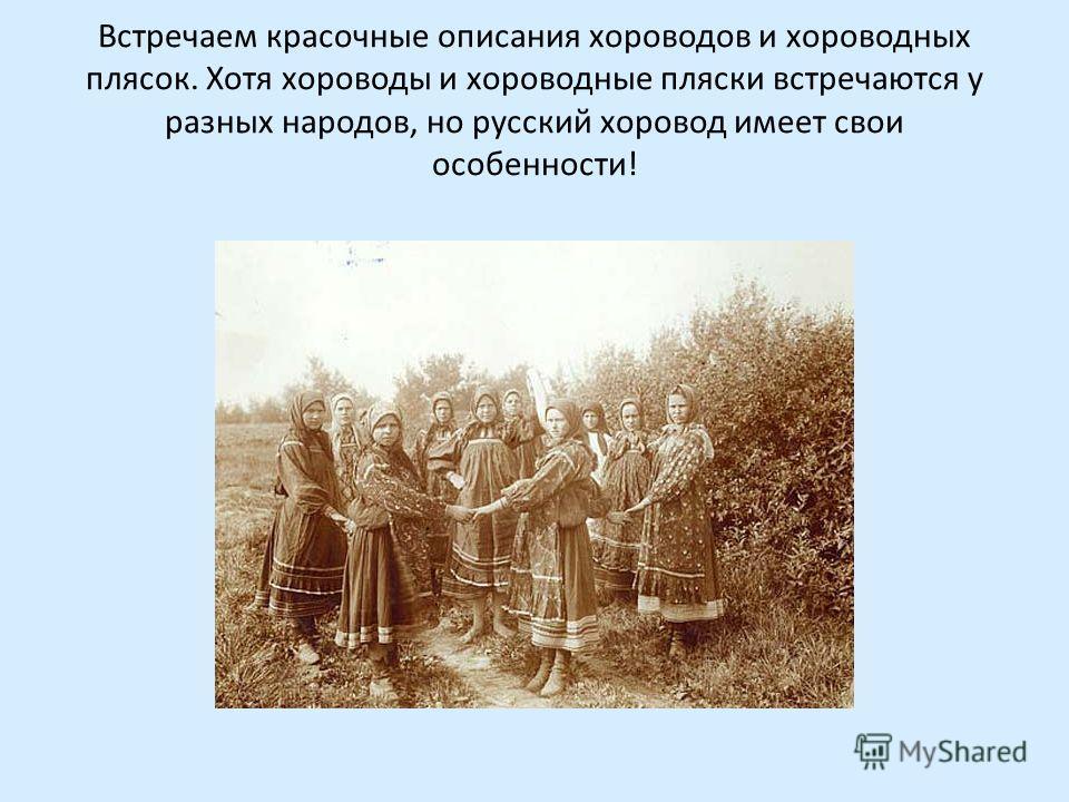 Встречаем красочные описания хороводов и хороводных плясок. Хотя хороводы и хороводные пляски встречаются у разных народов, но русский хоровод имеет свои особенности!