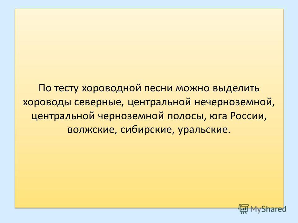 По тесту хороводной песни можно выделить хороводы северные, центральной нечерноземной, центральной черноземной полосы, юга России, волжские, сибирские, уральские.