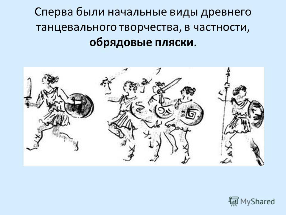 Сперва были начальные виды древнего танцевального творчества, в частности, обрядовые пляски.