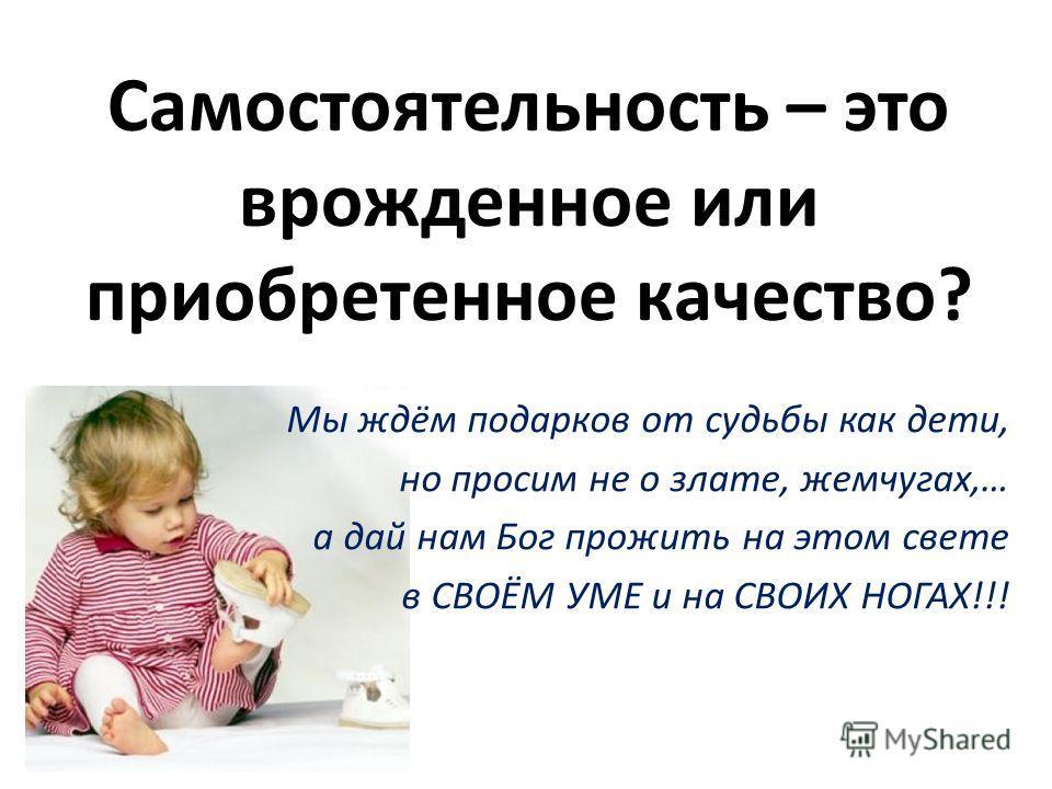 Самостоятельность – это врожденное или приобретенное качество? Мы ждём подарков от судьбы как дети, но просим не о злате, жемчугах,… а дай нам Бог прожить на этом свете в СВОЁМ УМЕ и на СВОИХ НОГАХ!!!