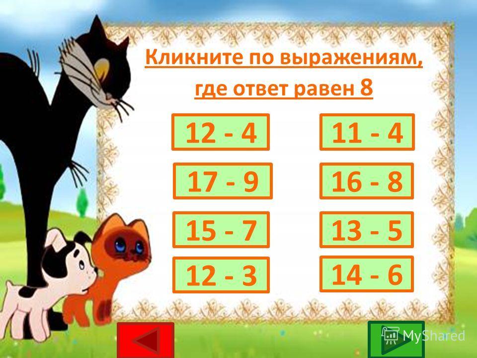 Кликните по выражениям, где ответ равен 9 17 - 813 - 4 15 - 6 14 - 5 12 - 4 11 - 3 18 - 9 16 - 7