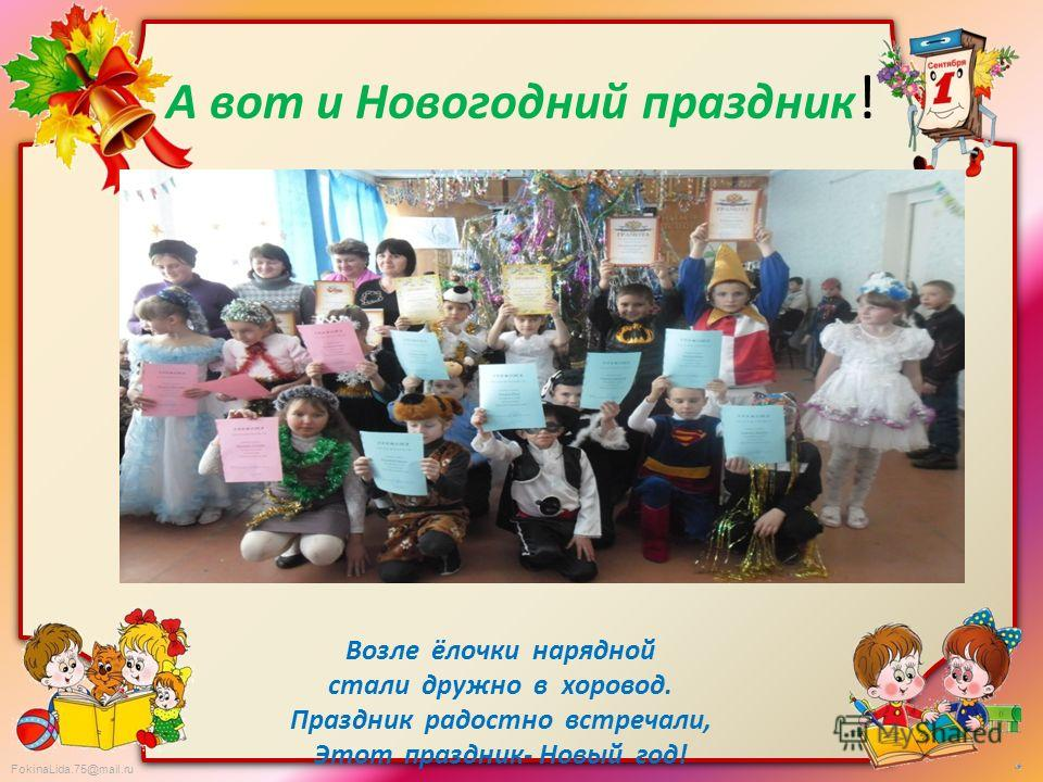 FokinaLida.75@mail.ru А вот и Новогодний праздник ! Возле ёлочки нарядной стали дружно в хоровод. Праздник радостно встречали, Этот праздник- Новый год!