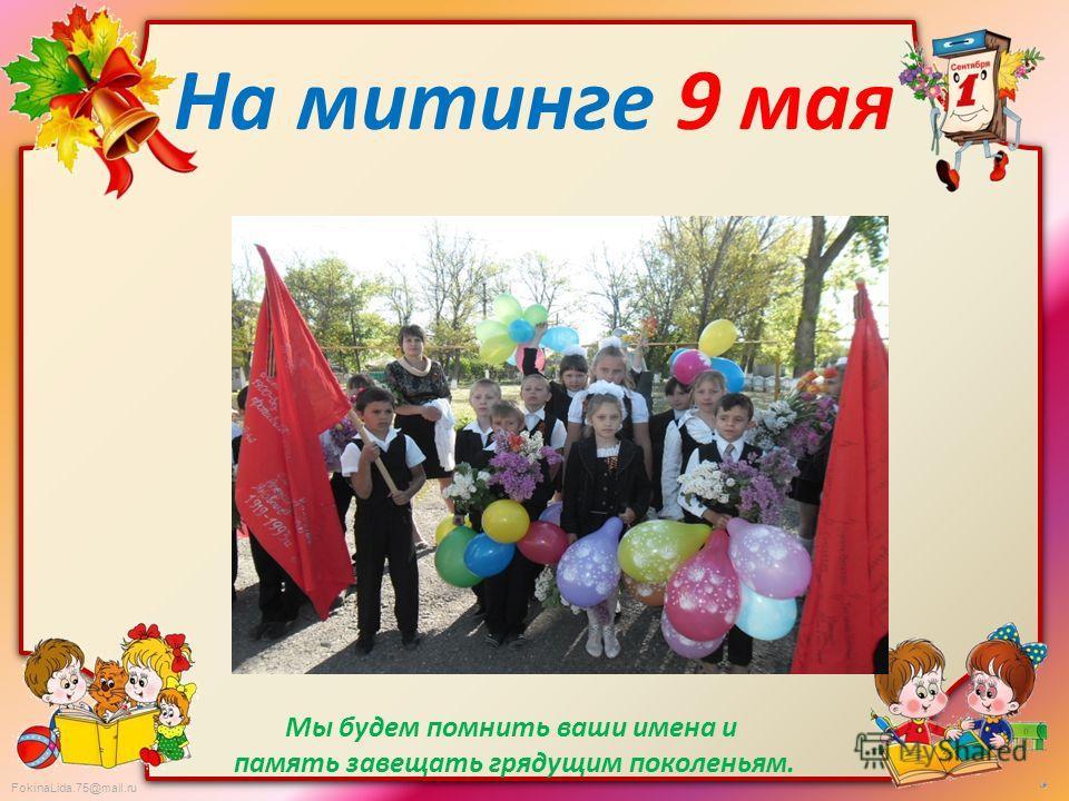 FokinaLida.75@mail.ru На митинге 9 мая Мы будем помнить ваши имена и память завещать грядущим поколеньям.
