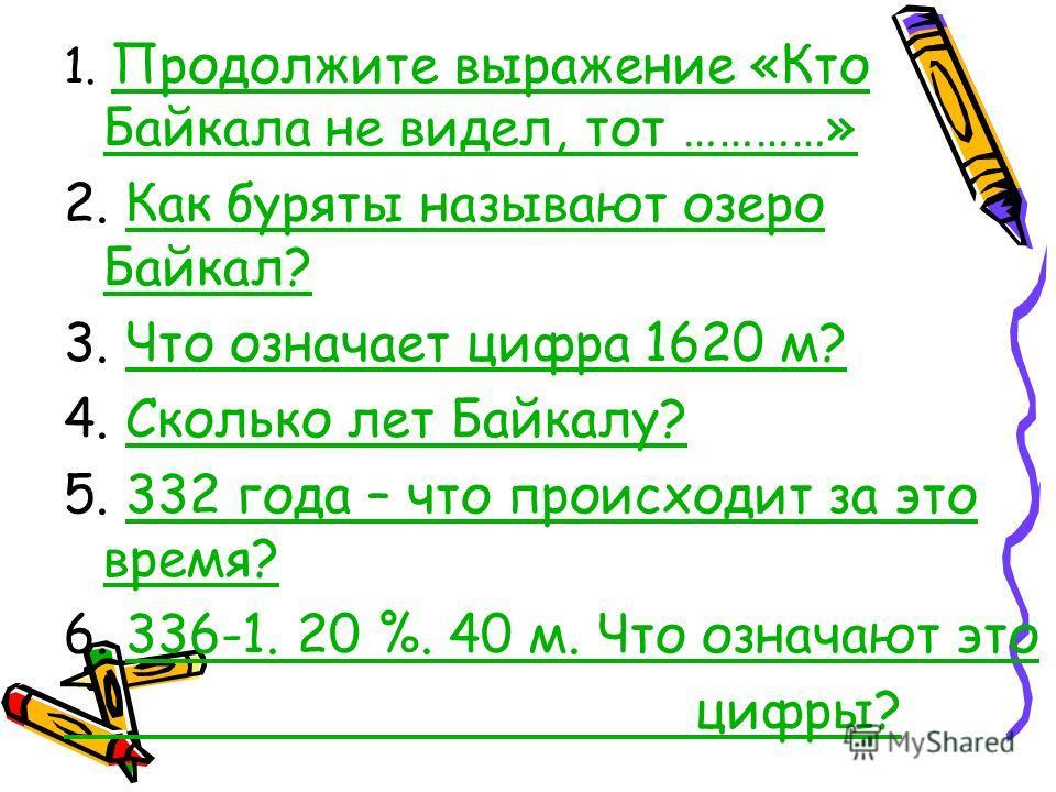 1. Продолжите выражение «Кто Байкала не видел, тот …………» Продолжите выражение «Кто Байкала не видел, тот …………» 2. Как буряты называют озеро Байкал?Как буряты называют озеро Байкал? 3. Что означает цифра 1620 м?Что означает цифра 1620 м? 4. Сколько ле