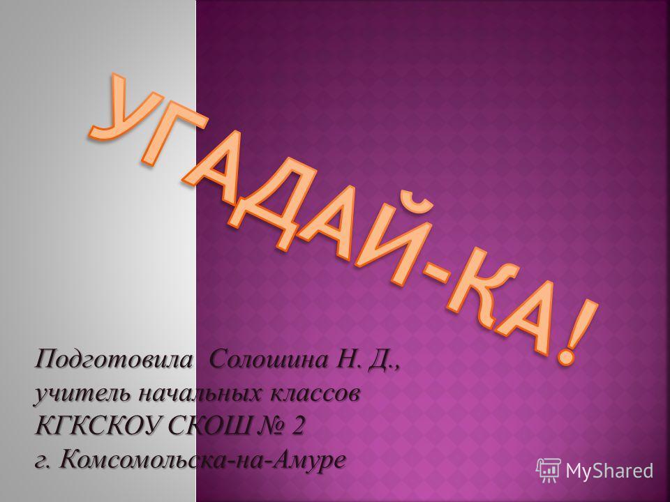 Подготовила Солошина Н. Д., учитель начальных классов КГКСКОУ СКОШ 2 г. Комсомольска-на-Амуре