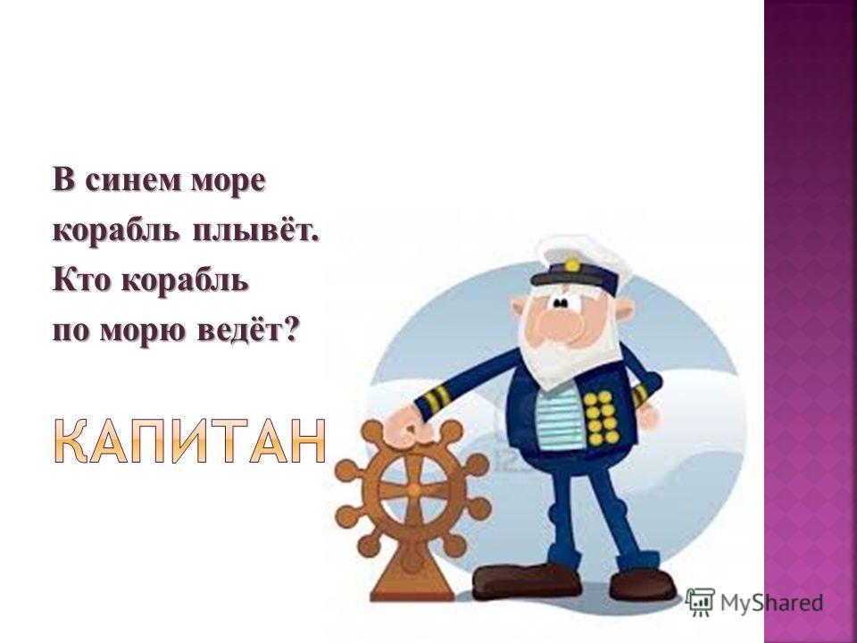 В синем море корабль плывёт. Кто корабль по морю ведёт?