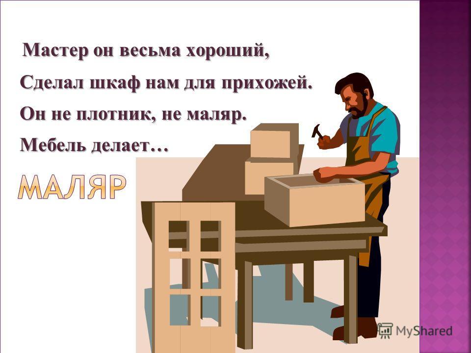 Мастер он весьма хороший, Сделал шкаф нам для прихожей. Сделал шкаф нам для прихожей. Он не плотник, не маляр. Он не плотник, не маляр. Мебель делает… Мебель делает…