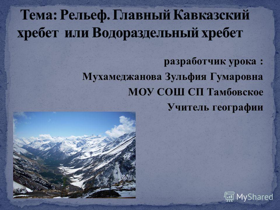 разработчик урока : Мухамеджанова Зульфия Гумаровна МОУ СОШ СП Тамбовское Учитель географии