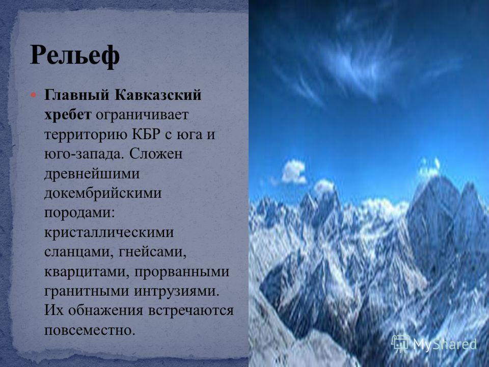 Главный Кавказский хребет ограничивает территорию КБР с юга и юго-запада. Сложен древнейшими докембрийскими породами: кристаллическими сланцами, гнейсами, кварцитами, прорванными гранитными интрузиями. Их обнажения встречаются повсеместно.