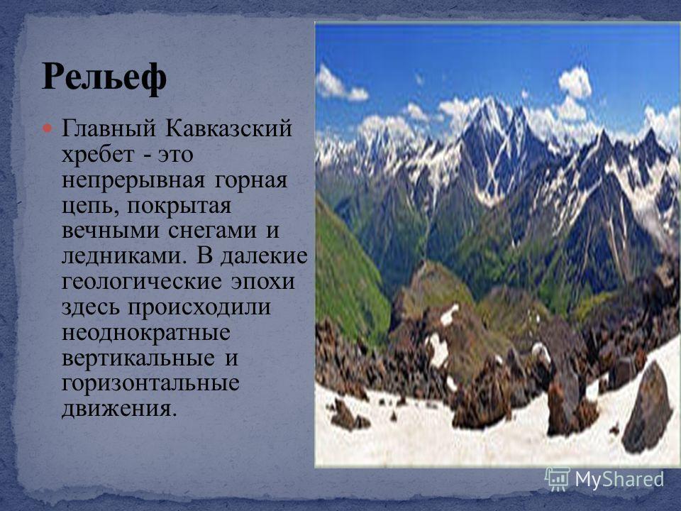 Главный Кавказский хребет - это непрерывная горная цепь, покрытая вечными снегами и ледниками. В далекие геологические эпохи здесь происходили неоднократные вертикальные и горизонтальные движения.