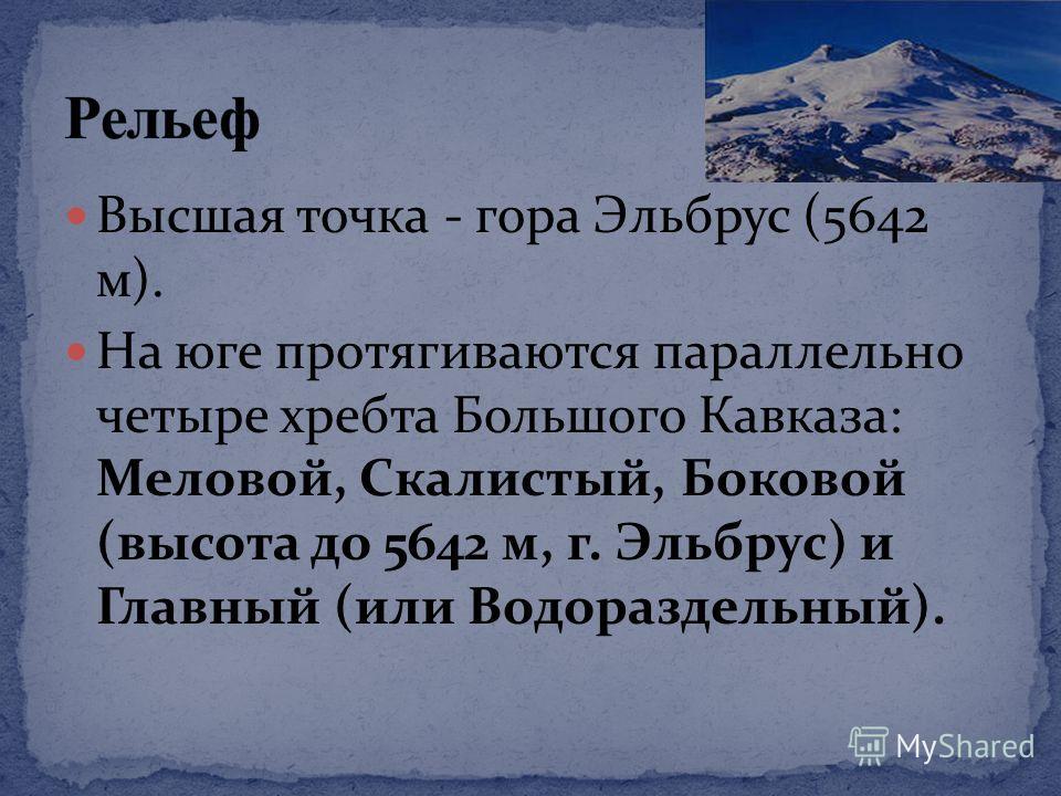 Высшая точка - гора Эльбрус (5642 м). На юге протягиваются параллельно четыре хребта Большого Кавказа: Меловой, Скалистый, Боковой (высота до 5642 м, г. Эльбрус) и Главный (или Водораздельный).