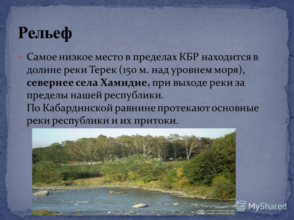 Самое низкое место в пределах КБР находится в долине реки Терек (150 м. над уровнем моря), севернее села Хамидие, при выходе реки за пределы нашей республики. По Кабардинской равнине протекают основные реки республики и их притоки.