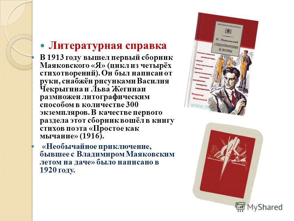 Литературная справка В 1913 году вышел первый сборник Маяковского «Я» (цикл из четырёх стихотворений). Он был написан от руки, снабжён рисунками Василия Чекрыгина и Льва Жегинаи размножен литографическим способом в количестве 300 экземпляров. В качес