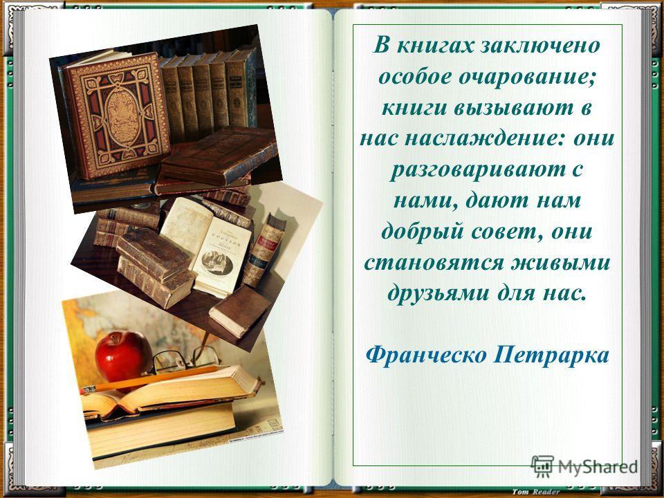 В книгах заключено особое очарование; книги вызывают в нас наслаждение: они разговаривают с нами, дают нам добрый совет, они становятся живыми друзьями для нас. Франческо Петрарка