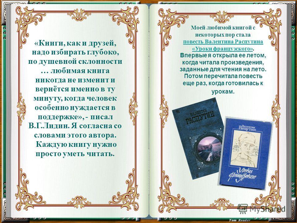 «Книги, как и друзей, надо избирать глубоко, по душевной склонности … любимая книга никогда не изменит и вернётся именно в ту минуту, когда человек особенно нуждается в поддержке», - писал В.Г.Лидин. Я согласна со словами этого автора. Каждую книгу н