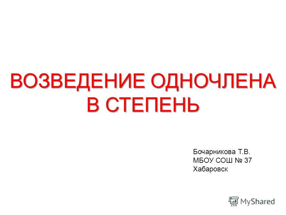 ВОЗВЕДЕНИЕ ОДНОЧЛЕНА В СТЕПЕНЬ Бочарникова Т.В. МБОУ СОШ 37 Хабаровск