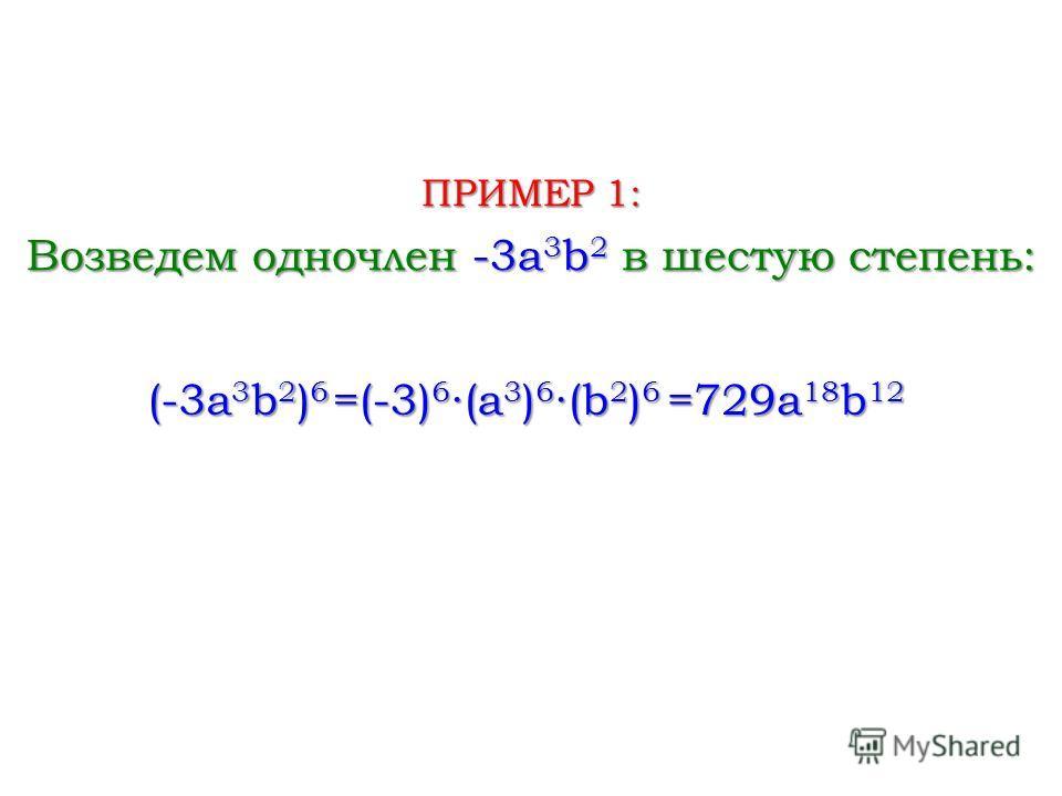 Возведем одночлен -3a 3 b 2 в шестую степень: ПРИМЕР 1: (-3a 3 b 2 ) 6 =(-3) 6 (a 3 ) 6 (b 2 ) 6 =729a 18 b 12