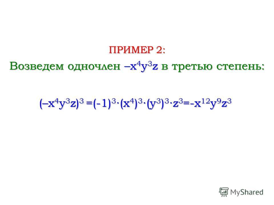 Возведем одночлен –x 4 y 3 z в третью степень: ПРИМЕР 2: (–x 4 y 3 z) 3 =(-1) 3 (x 4 ) 3 (y 3 ) 3z 3 =-x 12 y 9 z 3