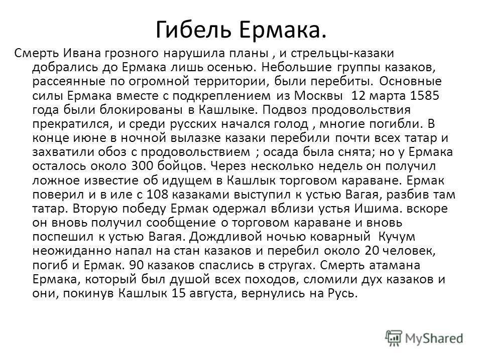 Гибель Ермака. Смерть Ивана грозного нарушила планы, и стрельцы-казаки добрались до Ермака лишь осенью. Небольшие группы казаков, рассеянные по огромной территории, были перебиты. Основные силы Ермака вместе с подкреплением из Москвы 12 марта 1585 го