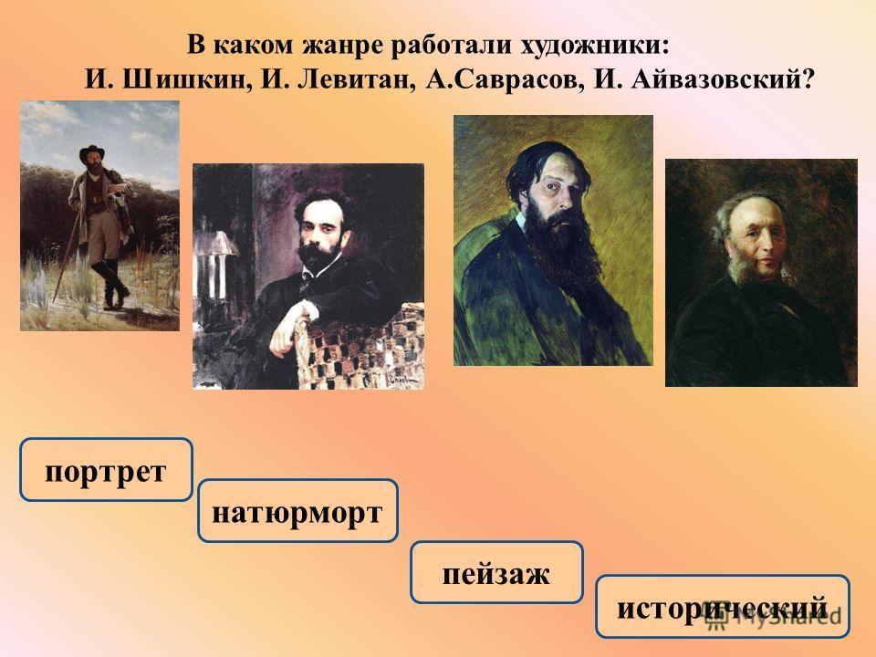 В каком жанре работали художники : И. Шишкин, И. Левитан, А. Саврасов, И. Айвазовский ? портрет натюрморт исторический пейзаж