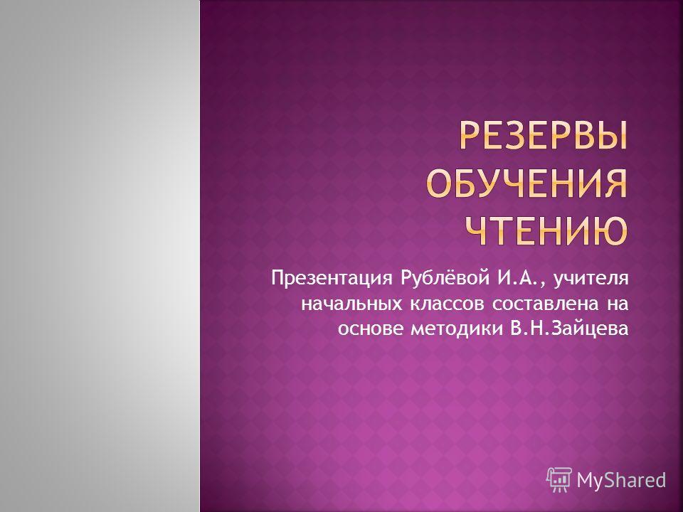 Презентация Рублёвой И.А., учителя начальных классов составлена на основе методики В.Н.Зайцева