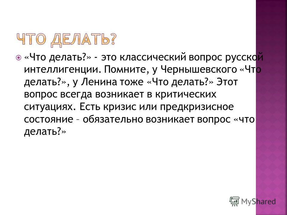 «Что делать?» - это классический вопрос русской интеллигенции. Помните, у Чернышевского «Что делать?», у Ленина тоже «Что делать?» Этот вопрос всегда возникает в критических ситуациях. Есть кризис или предкризисное состояние – обязательно возникает в