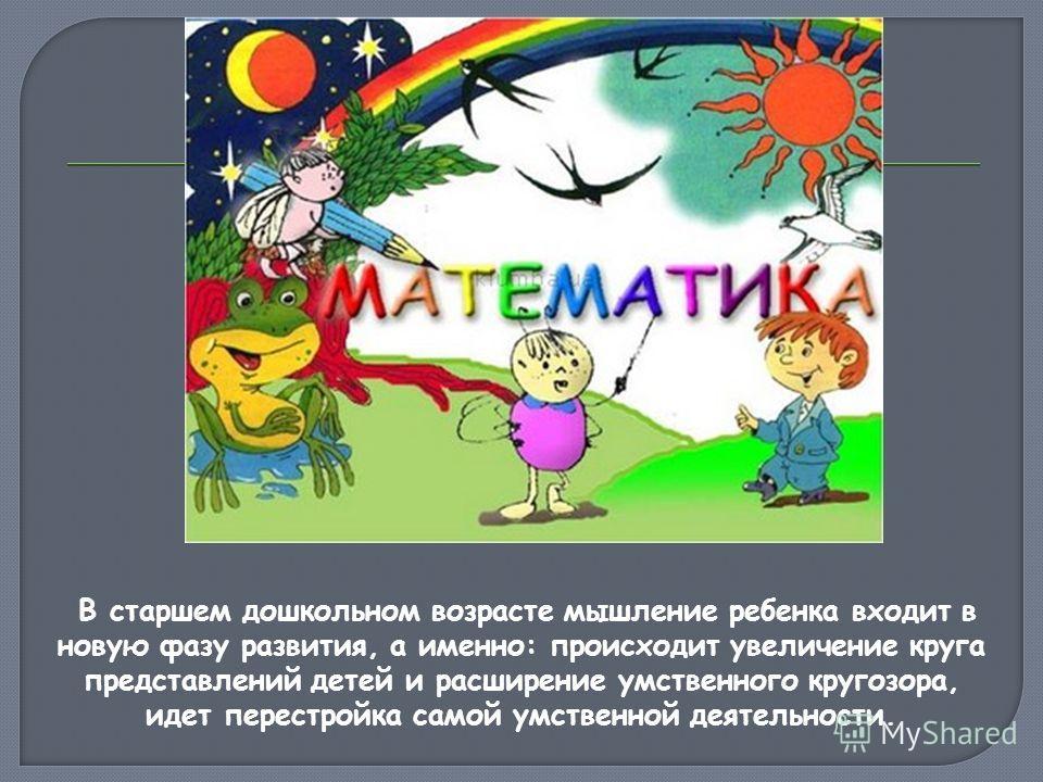 В старшем дошкольном возрасте мышление ребенка входит в новую фазу развития, а именно: происходит увеличение круга представлений детей и расширение умственного кругозора, идет перестройка самой умственной деятельности.