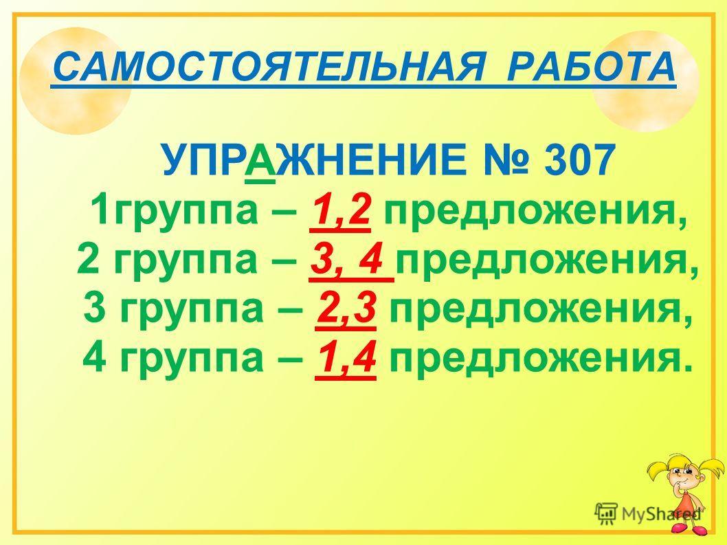 САМОСТОЯТЕЛЬНАЯ РАБОТА УПРАЖНЕНИЕ 307 1группа – 1,2 предложения, 2 группа – 3, 4 предложения, 3 группа – 2,3 предложения, 4 группа – 1,4 предложения.