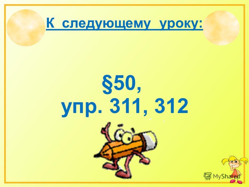 К следующему уроку: §50, упр. 311, 312