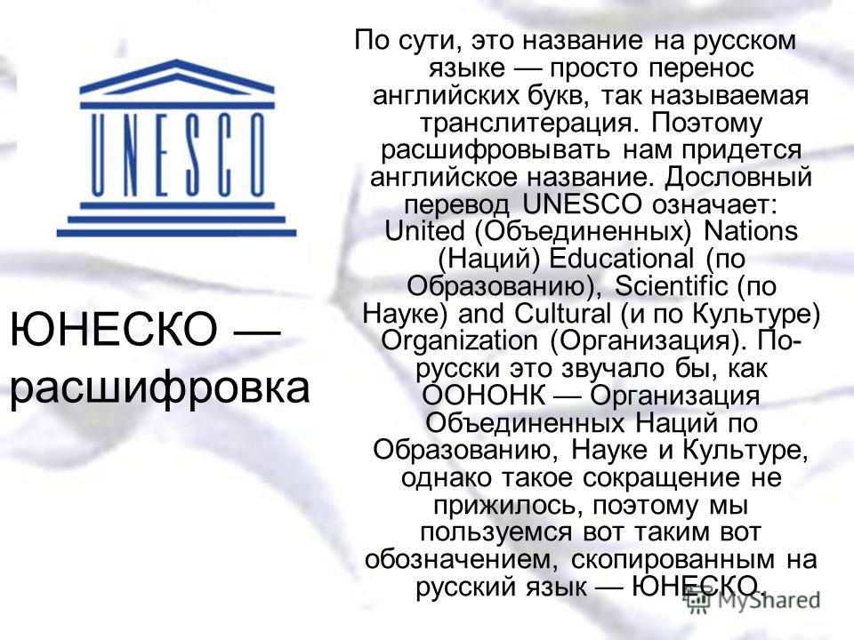 По сути, это название на русском языке просто перенос английских букв, так называемая транслитерация. Поэтому расшифровывать нам придется английское название. Дословный перевод UNESCO означает: United (Объединенных) Nations (Наций) Educational (по Об