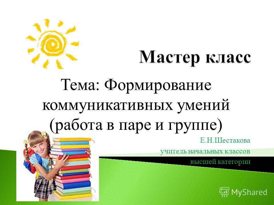 Тема: Формирование коммуникативных умений (работа в паре и группе) Е.Н.Шестакова учитель начальных классов высшей категории