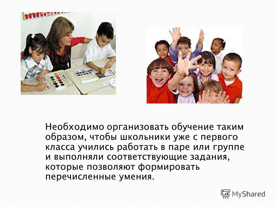 Необходимо организовать обучение таким образом, чтобы школьники уже с первого класса учились работать в паре или группе и выполняли соответствующие задания, которые позволяют формировать перечисленные умения.