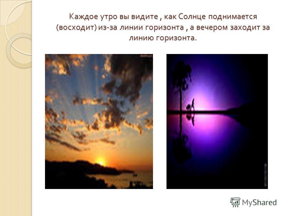 Каждое утро вы видите, как Солнце поднимается ( восходит ) из - за линии горизонта, а вечером заходит за линию горизонта.