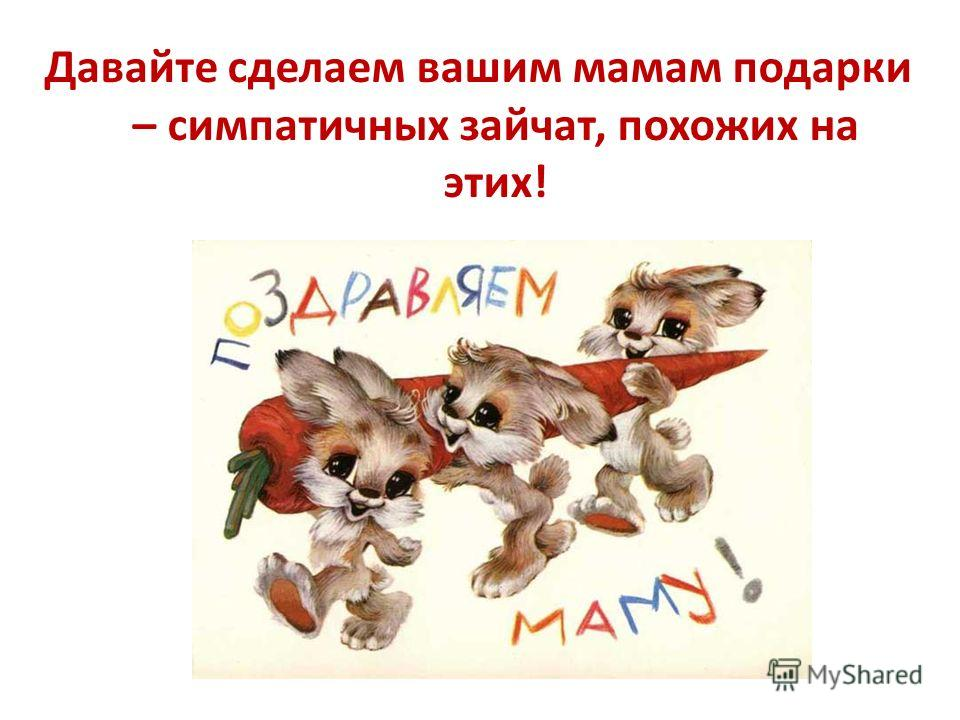 Давайте сделаем вашим мамам подарки – симпатичных зайчат, похожих на этих!