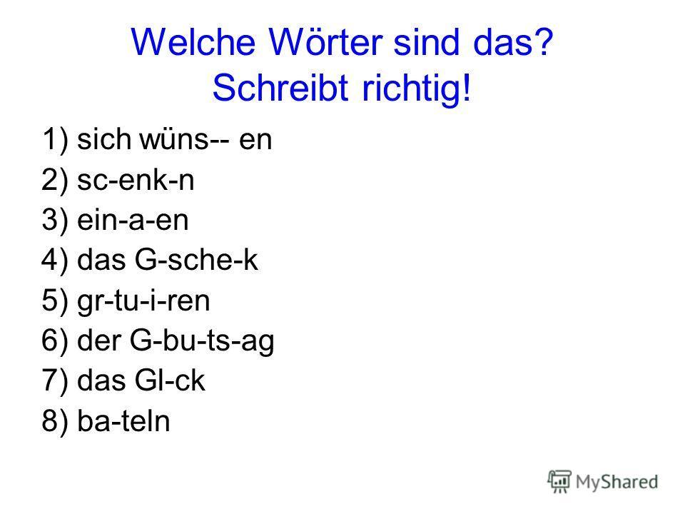 Welche Wörter sind das? Schreibt richtig! 1) sich wüns-- en 2) sc-enk-n 3) ein-a-en 4) das G-sche-k 5) gr-tu-i-ren 6) der G-bu-ts-ag 7) das Gl-ck 8) ba-teln