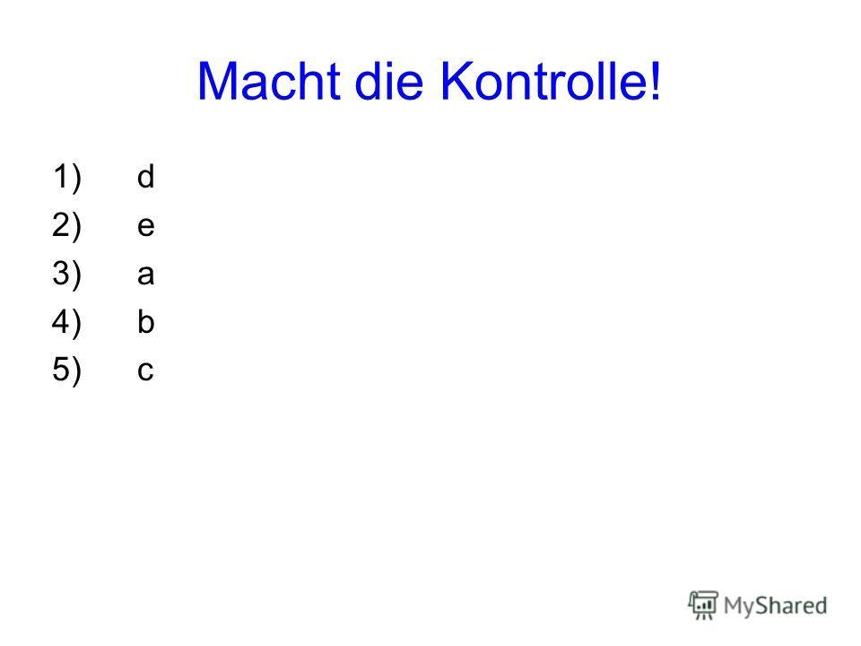 Macht die Kontrolle! 1) d 2) e 3) a 4) b 5) c
