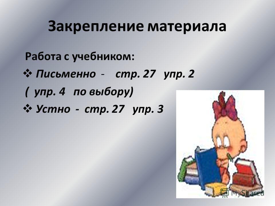 Закрепление материала Работа с учебником: Письменно - стр. 27 упр. 2 ( упр. 4 по выбору) Устно - стр. 27 упр. 3