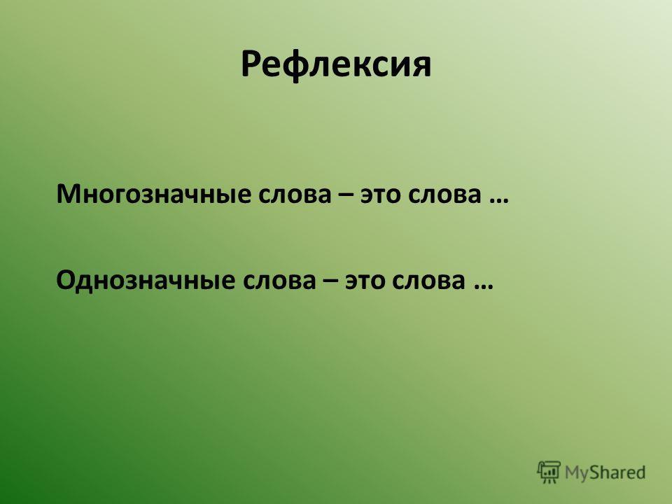 Рефлексия Многозначные слова – это слова … Однозначные слова – это слова …